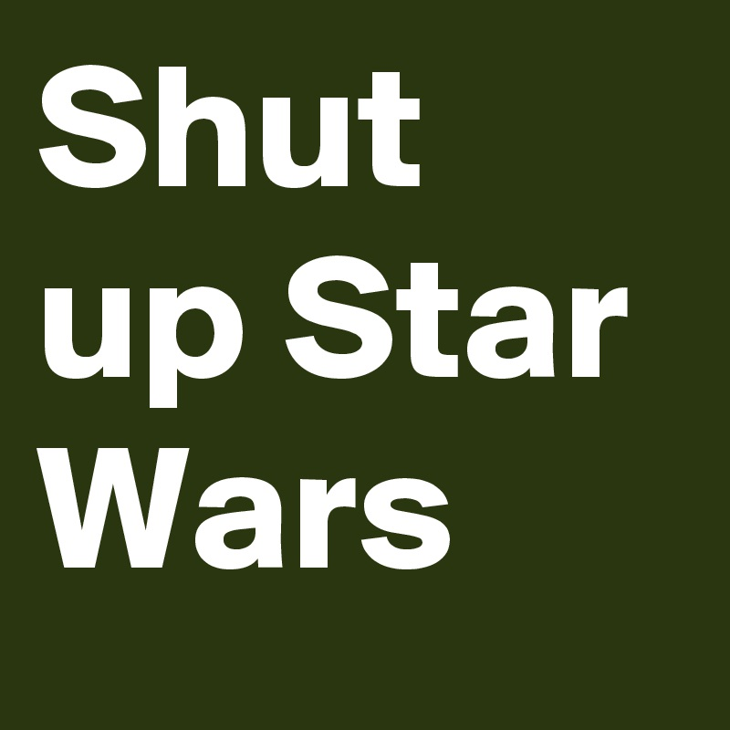 Shut up Star Wars