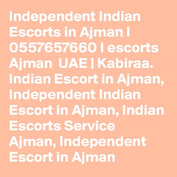 Independent Indian Escorts in Ajman I 0557657660 I escorts Ajman  UAE | Kabiraa. Indian Escort in Ajman, Independent Indian Escort in Ajman, Indian Escorts Service Ajman, Independent Escort in Ajman