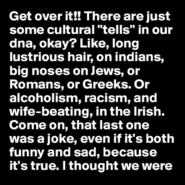 """Get over it!! There are just some cultural """"tells"""" in our dna, okay? Like, long lustrious hair, on indians, big noses on Jews, or Romans, or Greeks. Or alcoholism, racism, and wife-beating, in the Irish. Come on, that last one was a joke, even if it's both funny and sad, because it's true. I thought we were"""