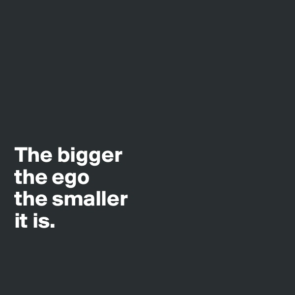 The bigger  the ego  the smaller it is.