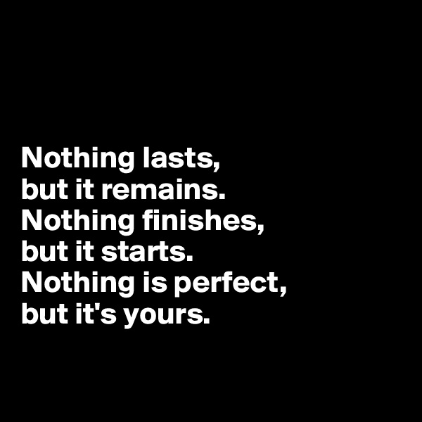Nothing lasts,  but it remains.  Nothing finishes,  but it starts.  Nothing is perfect,  but it's yours.