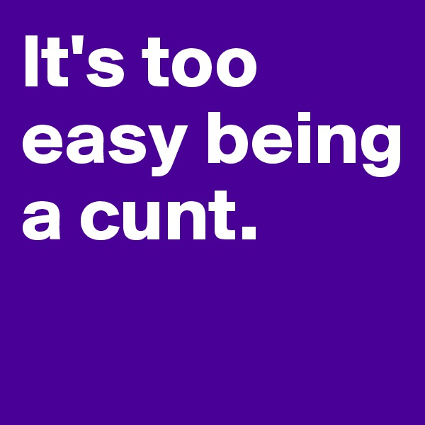 It's too easy being a cunt.