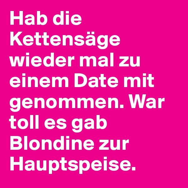 Hab die Kettensäge wieder mal zu einem Date mit genommen. War toll es gab Blondine zur Hauptspeise.