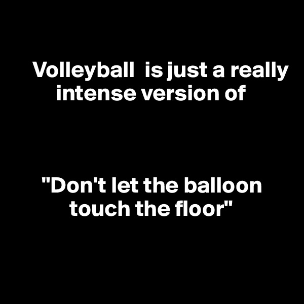 "Volleyball  is just a really             intense version of          ""Don't let the balloon                 touch the floor"""