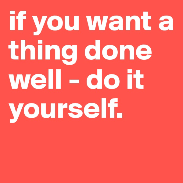 if you want a thing done well - do it yourself.