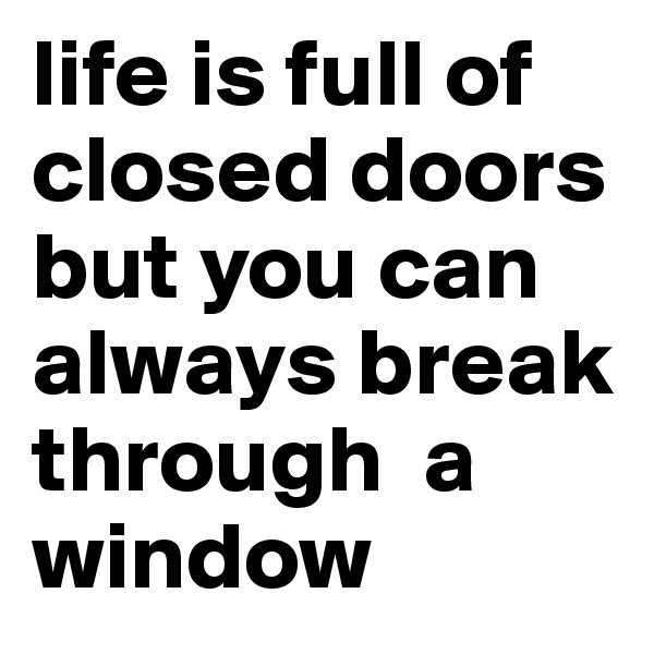 life is full of closed doors but you can always break through  a window