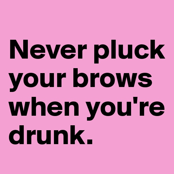 Never pluck your brows when you're drunk.