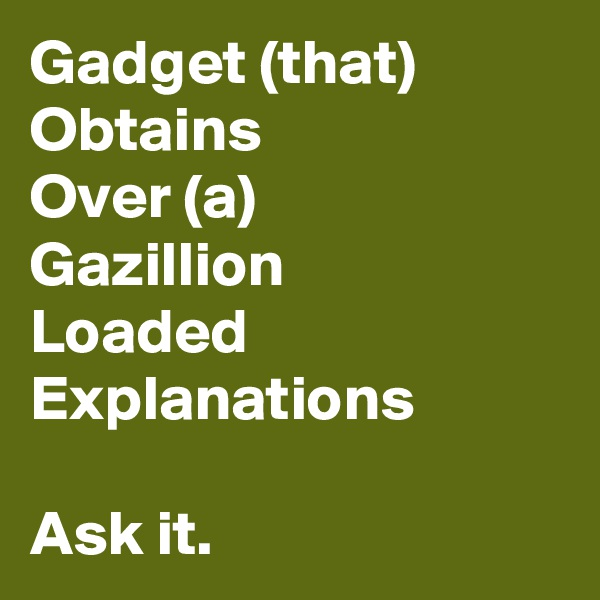 Gadget (that) Obtains Over (a) Gazillion Loaded Explanations  Ask it.