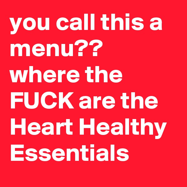 you call this a menu?? where the FUCK are the Heart Healthy Essentials