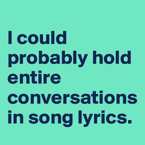 I could probably hold entire conversations in song lyrics.