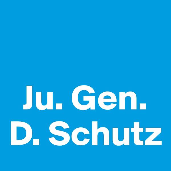Ju. Gen. D. Schutz