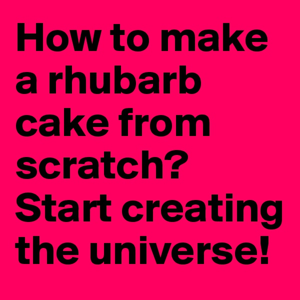 How to make a rhubarb cake from scratch?  Start creating the universe!