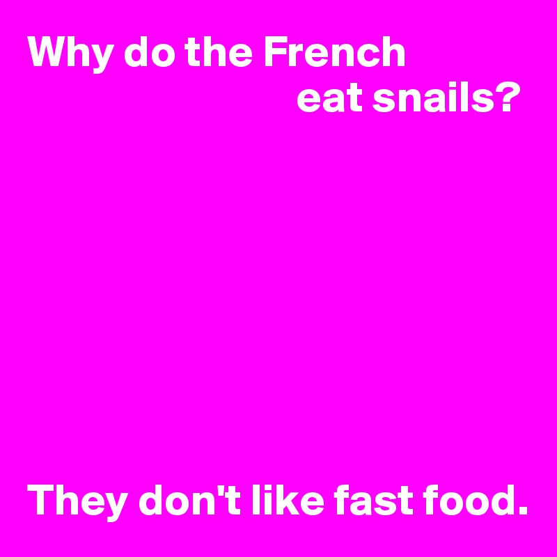 Why do the French                               eat snails?         They don't like fast food.