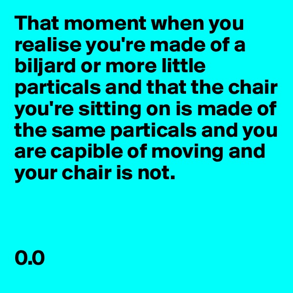 That moment when you realise you're made of a biljard or more little particals and that the chair you're sitting on is made of the same particals and you are capible of moving and your chair is not.    0.0