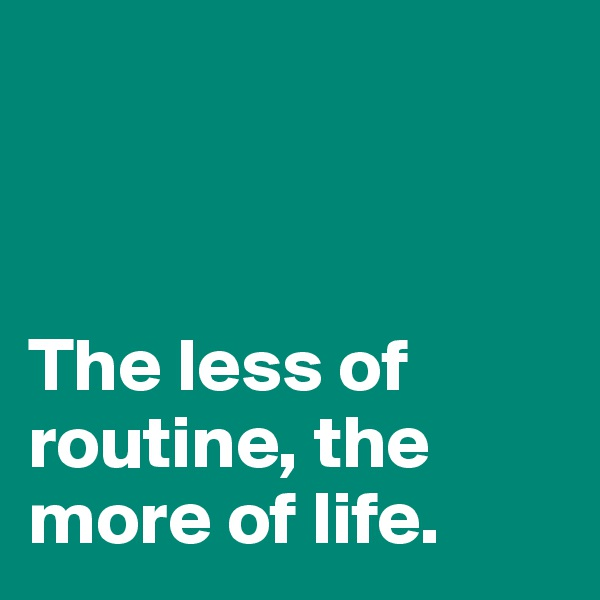 The less of routine, the more of life.