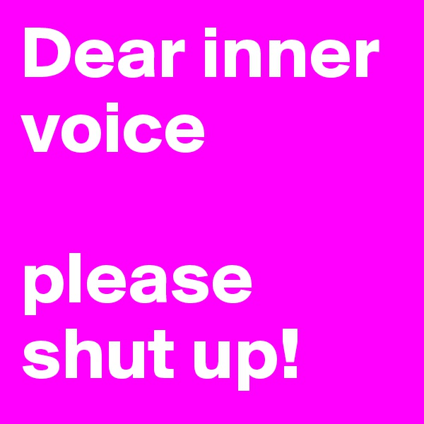 Dear inner voice  please shut up!