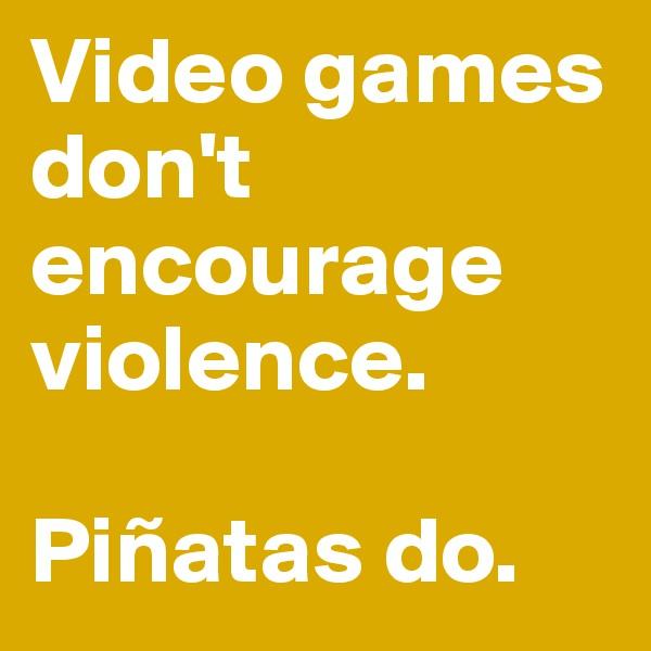 Video games don't encourage violence.   Piñatas do.