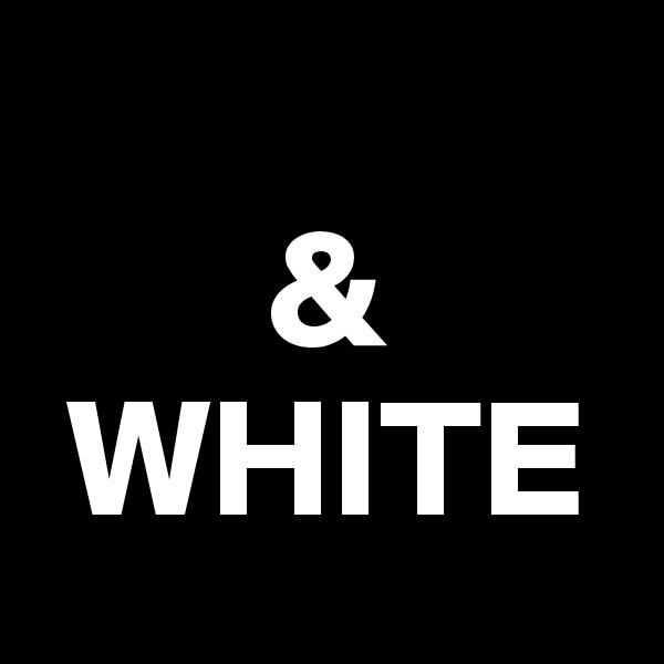 &  WHITE