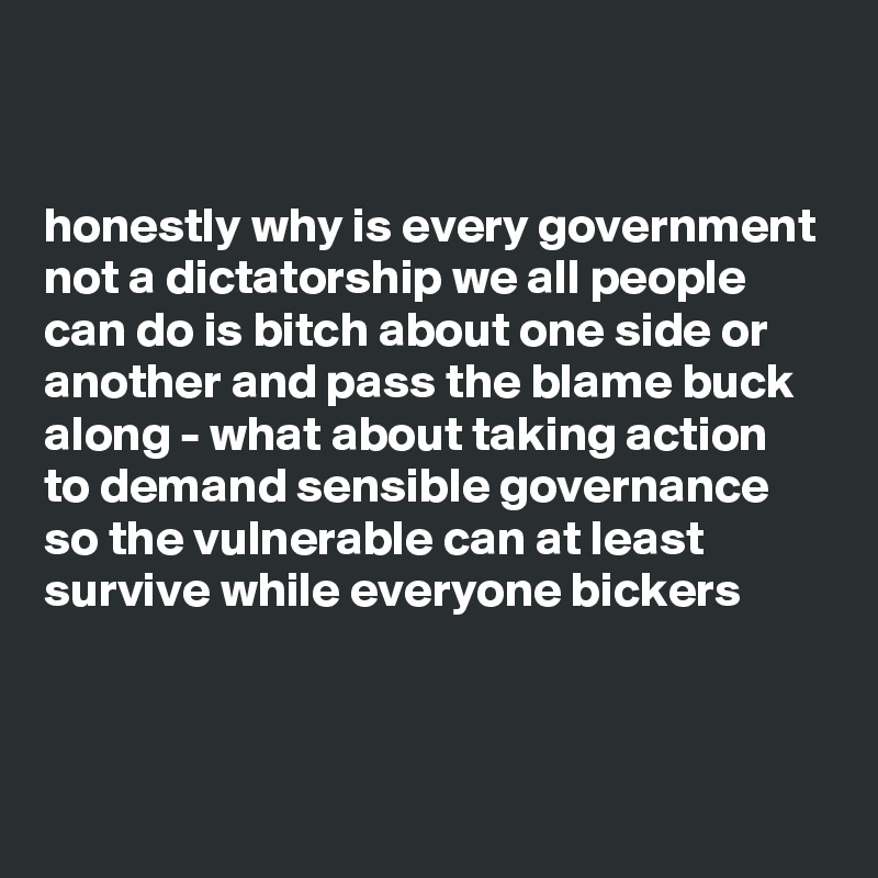 honestly why is every government not a dictatorship we all people can do is bitch about one side or another and pass the blame buck along - what about taking action to demand sensible governance so the vulnerable can at least survive while everyone bickers