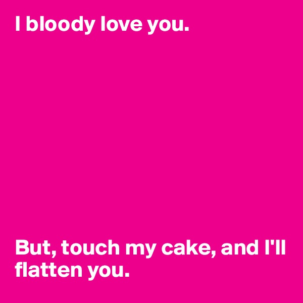 I bloody love you.           But, touch my cake, and I'll flatten you.