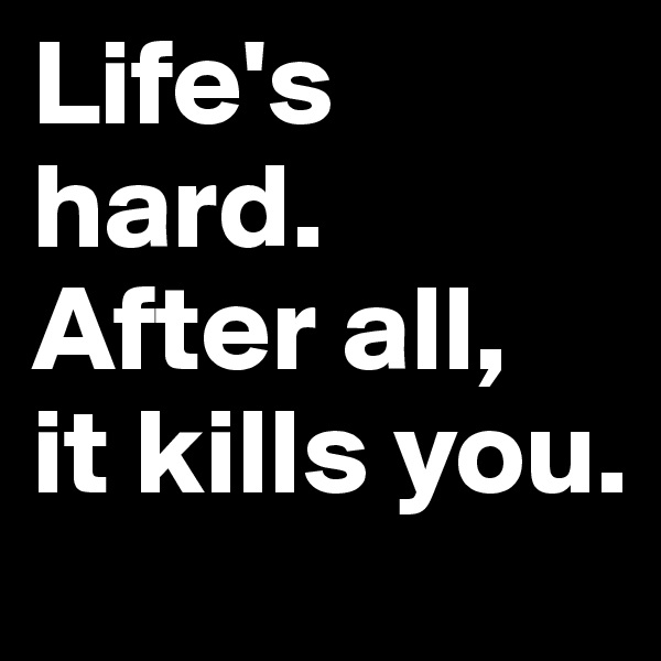 Life's hard. After all, it kills you.