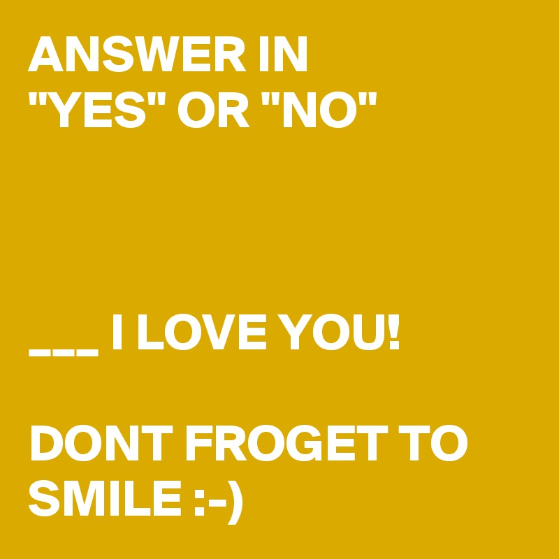 "ANSWER IN        ""YES"" OR ""NO""    ___ I LOVE YOU!   DONT FROGET TO SMILE :-)"