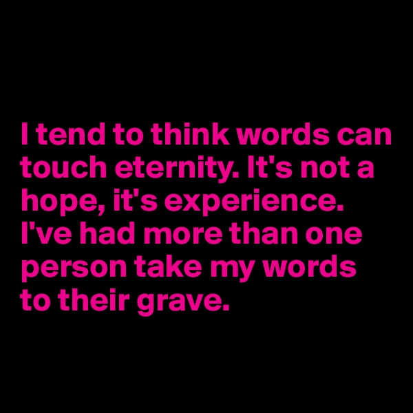I tend to think words can touch eternity. It's not a hope, it's experience. I've had more than one person take my words to their grave.
