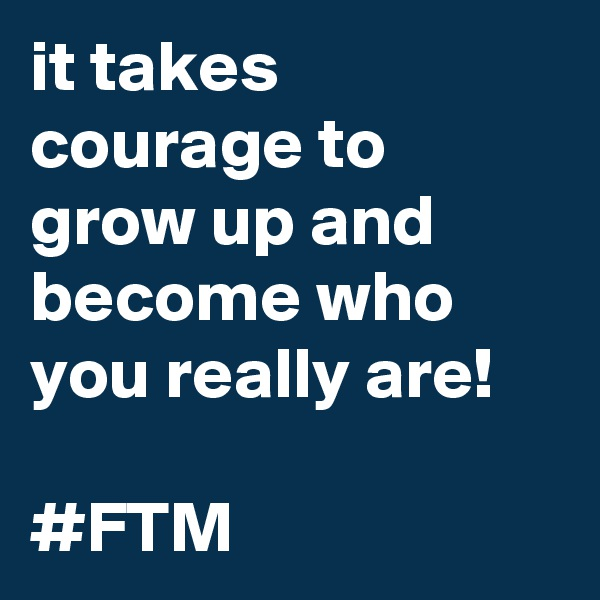 it takes courage to grow up and become who you really are!  #FTM