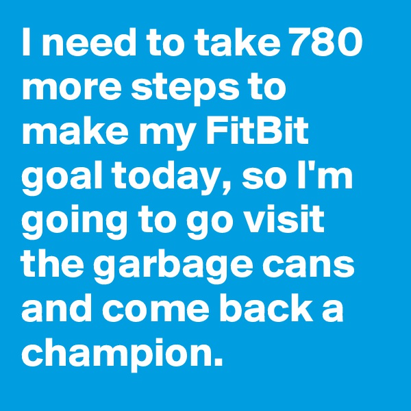 I need to take 780 more steps to make my FitBit goal today, so I'm going to go visit the garbage cans and come back a champion.