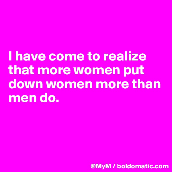 I have come to realize that more women put down women more than men do.