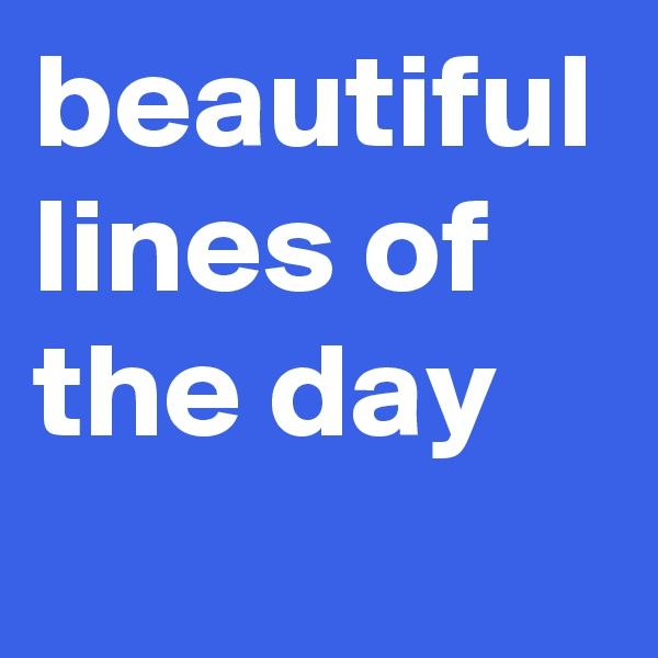 beautiful lines of the day