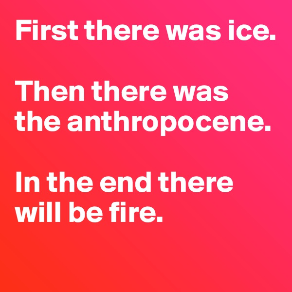 First there was ice.   Then there was the anthropocene.   In the end there will be fire.