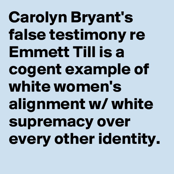 Carolyn Bryant's false testimony re Emmett Till is a cogent example of white women's alignment w/ white supremacy over every other identity.