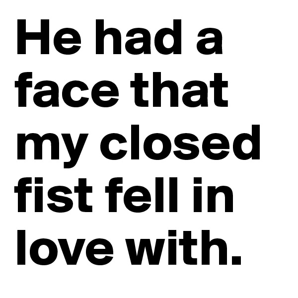 He had a face that my closed fist fell in love with.