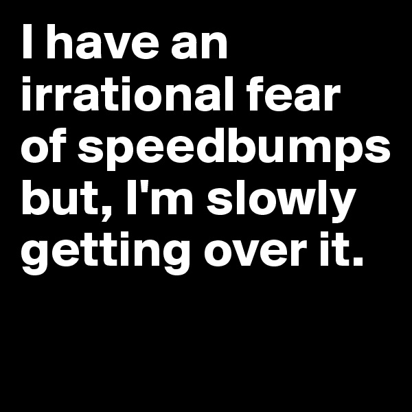 I have an irrational fear of speedbumps but, I'm slowly getting over it.