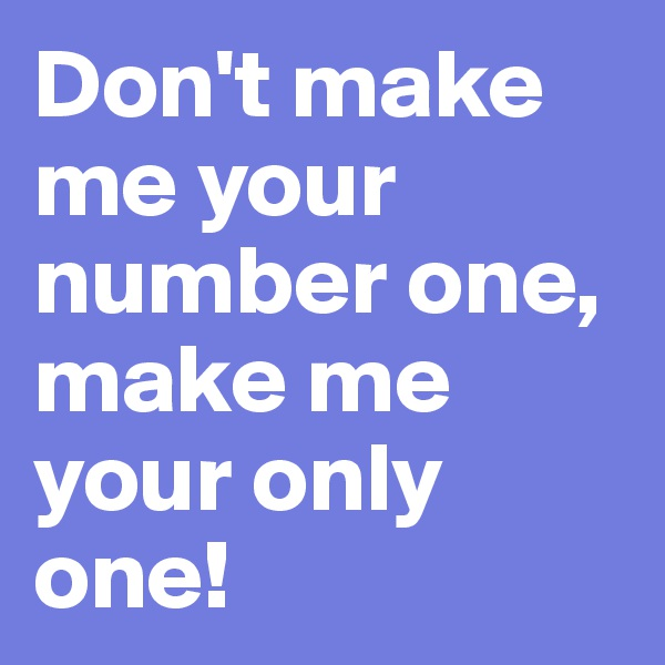 Don't make me your number one, make me your only one!