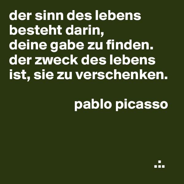 der sinn des lebens besteht darin, deine gabe zu finden. der zweck des lebens ist, sie zu verschenken.                         pablo picasso                                                     .:.