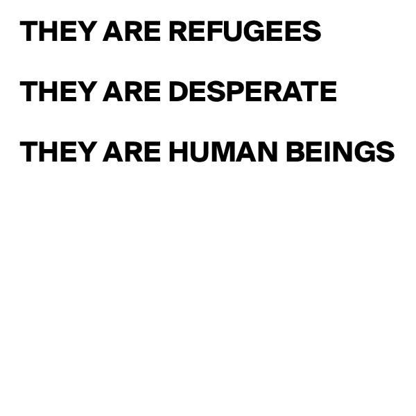 THEY ARE REFUGEES  THEY ARE DESPERATE  THEY ARE HUMAN BEINGS