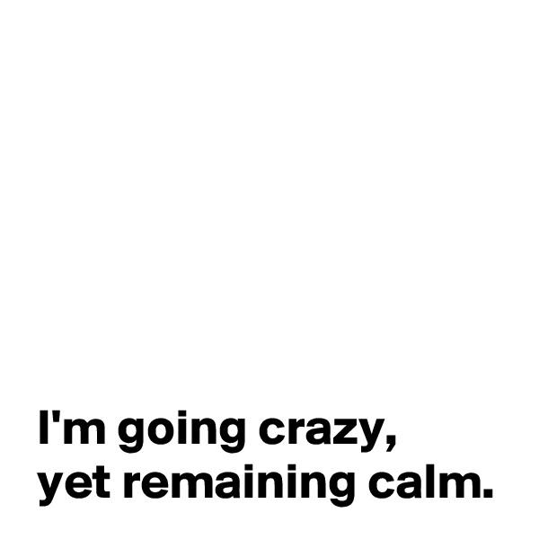 I'm going crazy,  yet remaining calm.