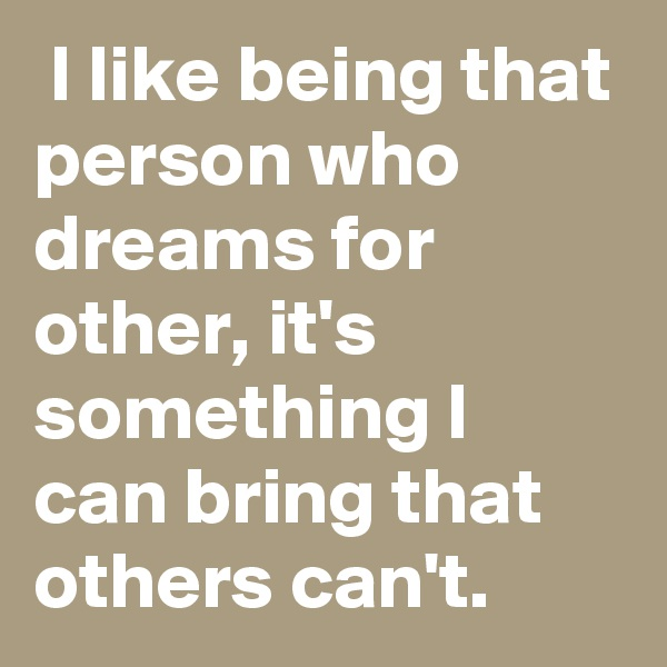 I like being that person who dreams for other, it's something I can bring that others can't.