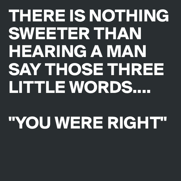 "THERE IS NOTHING SWEETER THAN HEARING A MAN SAY THOSE THREE LITTLE WORDS....   ""YOU WERE RIGHT"""