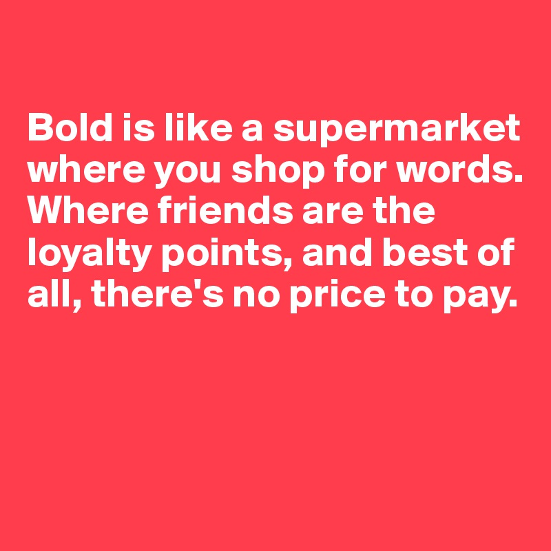 Bold is like a supermarket where you shop for words.  Where friends are the loyalty points, and best of all, there's no price to pay.