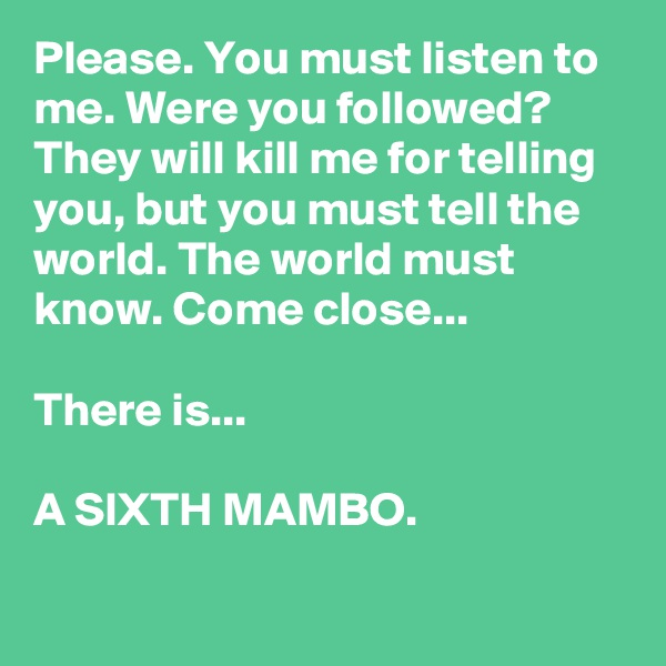 Please. You must listen to me. Were you followed? They will kill me for telling you, but you must tell the world. The world must know. Come close...  There is...   A SIXTH MAMBO.
