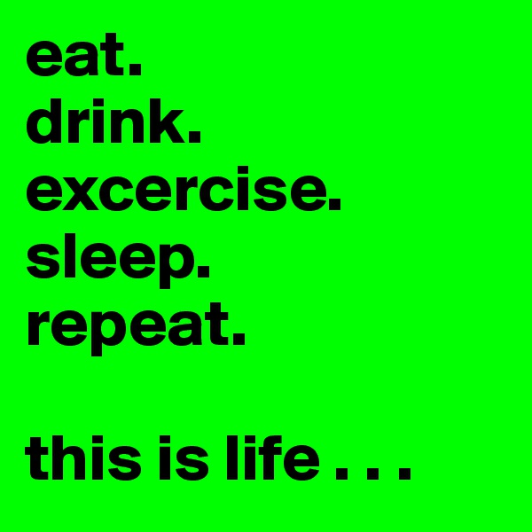 eat. drink. excercise. sleep. repeat.  this is life . . .