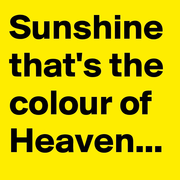 Sunshine that's the colour of Heaven...