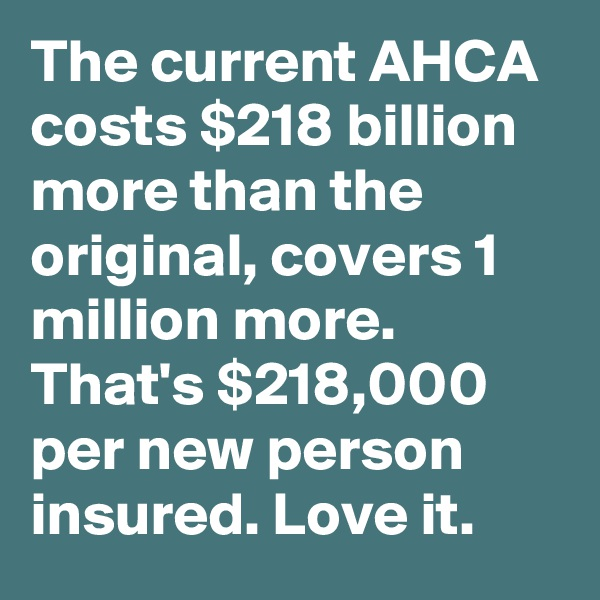 The current AHCA costs $218 billion more than the original, covers 1 million more. That's $218,000 per new person insured. Love it.