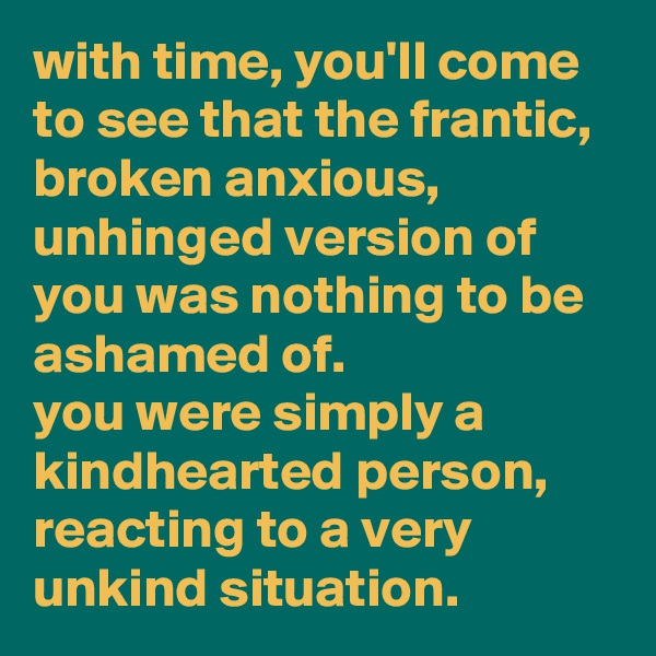 with time, you'll come to see that the frantic, broken anxious, unhinged version of you was nothing to be ashamed of. you were simply a kindhearted person, reacting to a very unkind situation.