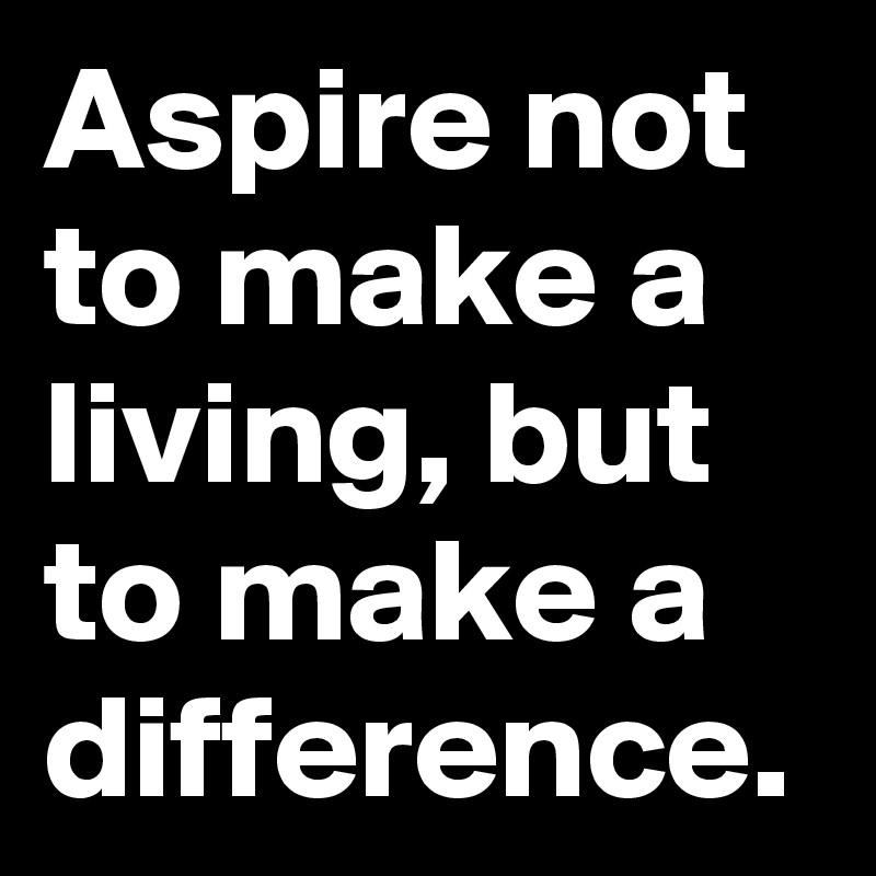 Aspire not to make a living, but to make a difference.