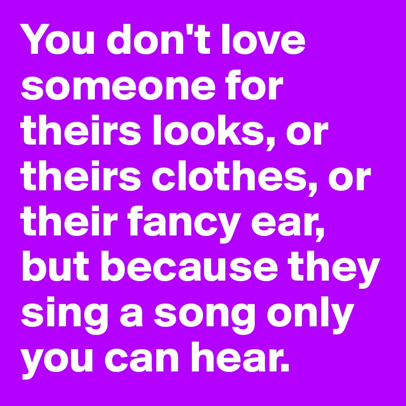 You don't love someone for theirs looks, or theirs clothes, or their fancy ear, but because they sing a song only you can hear.