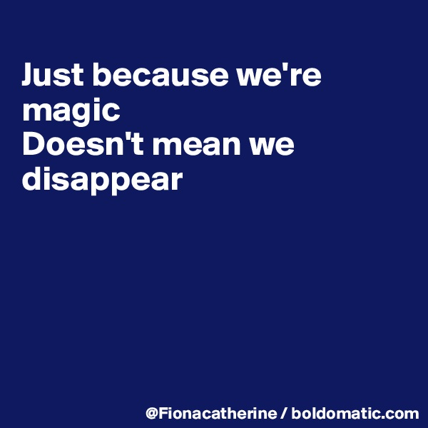 Just because we're magic Doesn't mean we  disappear